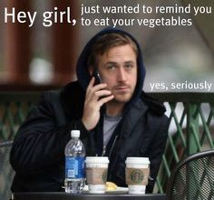 hey girl, just wanted to remind you to eat your vegetables  yes, seriously