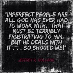 Imperfect people ...  Jeffery R. Holland  This seems to be a common topic in this Aprils Conference! (2013)