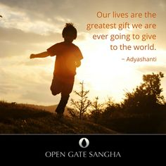 Our lives are the greatest gift we are ever going to give to the world. ~ Adyashanti