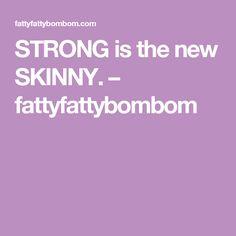 STRONG is the new SKINNY. – fattyfattybombom
