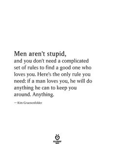 Men aren't stupid, and you don't need a complicated set of rules to find a good one who loves you. Here's the only rule you need: if a man loves you, he will do anything he can to keep you around. Anything. — Kim Gruenenfelder Dont Need A Man Quotes, Needing You Quotes, Want You Quotes, Good Man Quotes, You Dont Love Me, Real Talk Quotes, Self Love Quotes, True Quotes, Loving A Man Quote