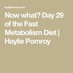 Now what? Day 29 of the Fast Metabolism Diet | Haylie Pomroy