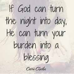 Just remember, if God can turn the night into day, He can turn your burden into a blessing. Stay strong, keep praying, anything is possible through Him.