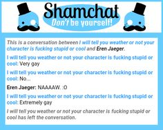 A conversation between Eren Jaeger and I will tell you weather or not your character is fucking stupid or cool