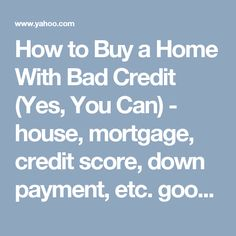 How to Buy a Home With Bad Credit (Yes, You Can)  -  house, mortgage, credit score, down payment, etc.  good info.      lj