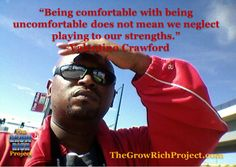 Tino's Inspirational Quote of the Week 2-10-2014-Being comfortable with being uncomfortable does not mean we neglect playing to our strengths. ~Valentino Crawford #quotes #retweet #success #thegrowrichproject