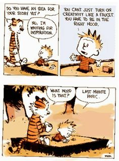 Hobbes: Do you have an idea for your story yet? Calvin: No, I'm waiting for inspiration. You can't just turn on creativity like a faucet. You have to be in the right mood. Hobbes: What mood is that? Calvin: Last minute panic. Calvin And Hobbes Quotes, Calvin And Hobbes Comics, Punctuation Humor, Humor Grafico, Screenwriting, Essay Writing, Teaching Writing, Writing Inspiration, Comic Strips
