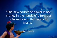 """The new source of power is not money in the hands of a few, but information in the hands of many."" . John Naisbitt"