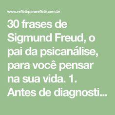 30 frases de Sigmund Freud, o pai da psicanálise, para você pensar na sua vida. 1.Antes de diagnosticar a si mesmo com depressão ou baixa auto