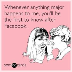 Whenever anything major happens to me, you'll be the first to know after Facebook.