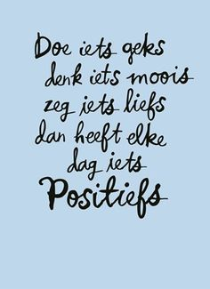 Quotes about Happiness : Doe iets geks, denk iets moois, zeg iets liefs, dan heeft elke dag iets positief. Life Quotes Love, Happy Quotes, Positive Quotes, Best Quotes, Motivational Quotes, Inspirational Quotes, Positive Feelings, The Words, More Than Words