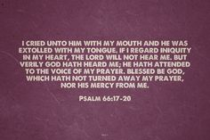 I cried unto him with my mouth and he was extolled with my tongue. If I regard iniquity in my heart, the Lord will not hear me. But verily God hath heard me; he hath attended to the voice of my prayer. Blessed be God, which hath not turned away my prayer, nor his mercy from me. - Psalm 66:17-20 | Krista made this with Spoken.ly