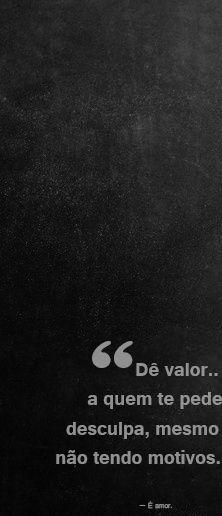 Dê valor a quem te pede desculpa, mesmo não tendo motivos. — É amor.