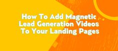 How to Add Magnetic Lead Generation Videos To Your Landing Pages