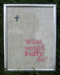 What Would Buffy Do - cross stitch. Well, she'd definitely kick some ass!