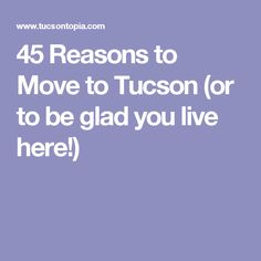 45 Reasons to Move to Tucson (or to be glad you live here!)