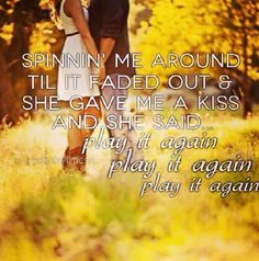 Spinnin' me around til it faded out & she gave me a kiss. And she said play it again, play it again, play it again - Play It Again - Luke Bryan❤