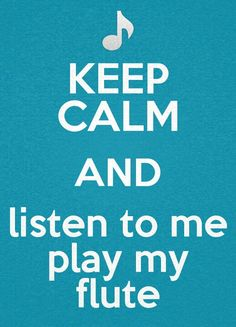 Haha! When I play I am terrible so more like: Keep calm and listen to my flute screech! :-)