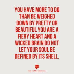 you have more to do than be weighed down by pretty or beautiful you are a fiery heart and a wicked brain do not let your soul be defined by its shell | #desiremap #intrepid