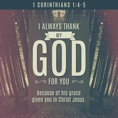I thank my God always on your behalf, for the grace of God which is given you by Jesus Christ;  That in every thing ye are enriched by him, in all utterance, and in all knowledge; 1 Corinthians 1:4-5 KJV http://bible.com/1/1co.1.4-5.KJV