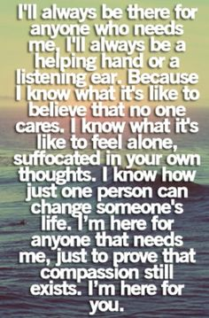 I am always there for people. I always seem to want to help people even when they push me away. Its who I am.