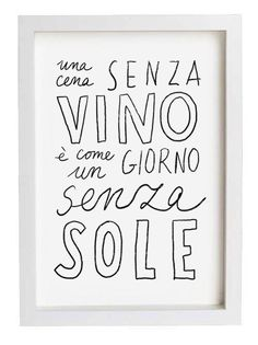 "Italian saying, ""Una cena senza vino e come un giorno senza sole"", a meal without wine is like a day without sunshine. Rosso or Bianco, accompanied with delicious meal and good friends."