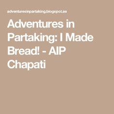 Adventures in Partaking: I Made Bread! - AIP Chapati