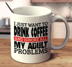 I Just Want To Drink Coffee And Ignore All My Adult Problems
