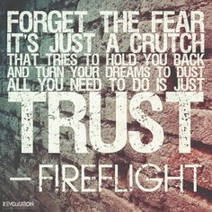 """Forget the fear it's just the crutch that tries to hold you back and turn your dreams to dust, all you need to do is trust."" Fireflight"