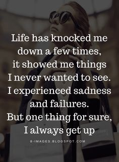 Life Quotes Life has knocked me down a few times, it showed me thing I never wanted to see. I experienced sadness and failures. But one thing for sure, I always get up