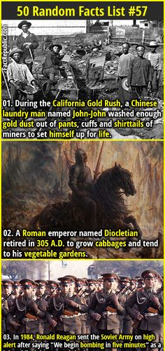 1. During the California Gold Rush, a Chinese laundry man named John-John washed enough gold dust out of pants, cuffs and shirttails of miners to set himself up for life. 2.  A Roman emperor named Diocletian retired in 305 A.D. to grow cabbages and tend to his vegetable gardens.