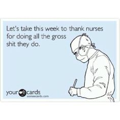 For all my dear friends who are nurses, and all those nurses who have done gross $hit for me - thank you.