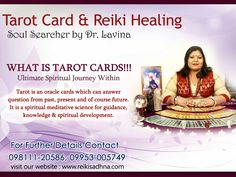 Tarot card & Reiki Healing  Soul Searcher by Dr. Lavina Gupta  What is Tarot Cards?  Ultimate Spiritual Journey Within!  Tarot is an oracle cards which can answer question from past, present and of course future.  It is a spiritual meditative science for guidance, knowledge and spiritual development.  For further details, Contact 09811120586, 09953005749  Visit our website http://www.reikisadhna.com/