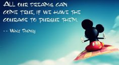 All our dreams can come true, if we have the courage to pursue them. --Walt Disney