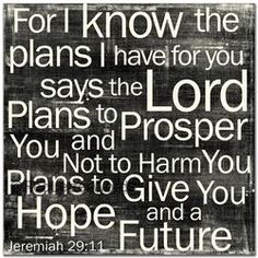 One of my favorite verses.  I'm glad God knows my future and my plans and that they are good ones, because there are days I have no clue.  Like now.