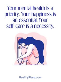 Quote on mental health: Your mental health is a priority. Your happiness is an essential. Your self-care is a necessity. www.HealthyPlace.com