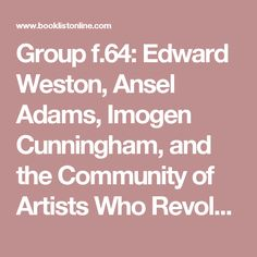 Group f.64: Edward Weston, Ansel Adams, Imogen Cunningham, and the Community of Artists Who Revolutionized American Photography, by Mary Street  Alinder | Booklist Online
