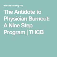 The Antidote to Physician Burnout: A Nine Step Program | THCB