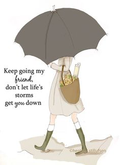 Keep going my friend, don't let life's storms get you down.