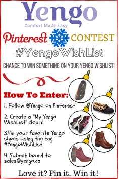 """#Contest - Participants will recieve a special 20% off coupon code AND have the chance to win a pair of shoes off their WishList!    1. Create a board on Pinterest entitled, """"My Yengo WishList"""" 2. Browse Yengo.ca and Pin your favorite shoes from Yengo.ca. Use the tag #YengoWishList  3. Send your name and link to your board to service@yengo.ca.     Contest ends Dec 24, 2015. Winner will be selected Jan. 4, 2016"""