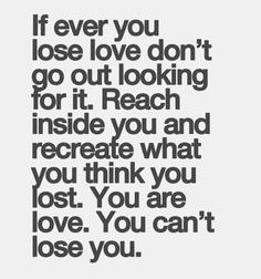 if ever you lose love don't go out looking for it, reach inside you and recreate what you think you lost, you are love, you can't lose you
