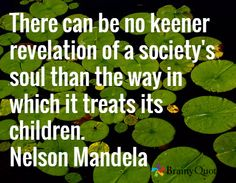 There can be no keener revelation of a society's soul than the way in which it treats its children. Nelson Mandela Day, Nelson Mandela Quotes, Quotations, Qoutes, Self Actualization, Inspire Me, Best Quotes, Walking
