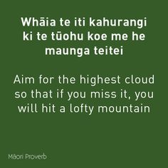 Whaia te iti kahurangi ki te tuohu koe me he maunga teitei. Aim for the highest cloud so that if you miss it, you will hit a lofty mountain. School Resources, Teaching Resources, Maori Words, Maori Symbols, High Clouds, Motivation Goals, Early Childhood Education, Worlds Of Fun, Proverbs