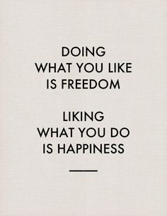 Doing what you like is FREEDOM, liking what you do is happiness...