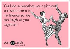 Yes I do screenshot your pictures, and send them to my friends so we can laugh at you together!
