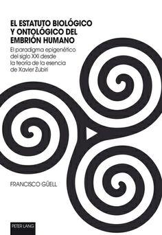 El estatuto biológico y ontológico del embrión humano : el paradigma epigenético del siglo XXI desde la teoría de la esencia de Xavier Zubiri / Francisco Güell
