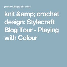knit & crochet design: Stylecraft Blog Tour - Playing with Colour