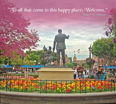 """""""To all that come to this happy place: Welcome.""""  -Walter E. Disney"""