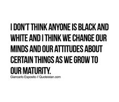 I don't think anyone is black and white and I think we change our minds and our attitudes about certain things as we grow to our maturity. Attitude Quotes, Life Quotes, Qoutes, Maturity Quotes, Brutally Honest, Never Stop Learning, Subconscious Mind, Inspirational Quotes