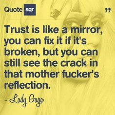 Trust is like a mirror, you can fix it if it's broken, but you can still see the crack in that mother fucker's reflection. - Lady Gaga #quotesqr #quotes #lovequotes